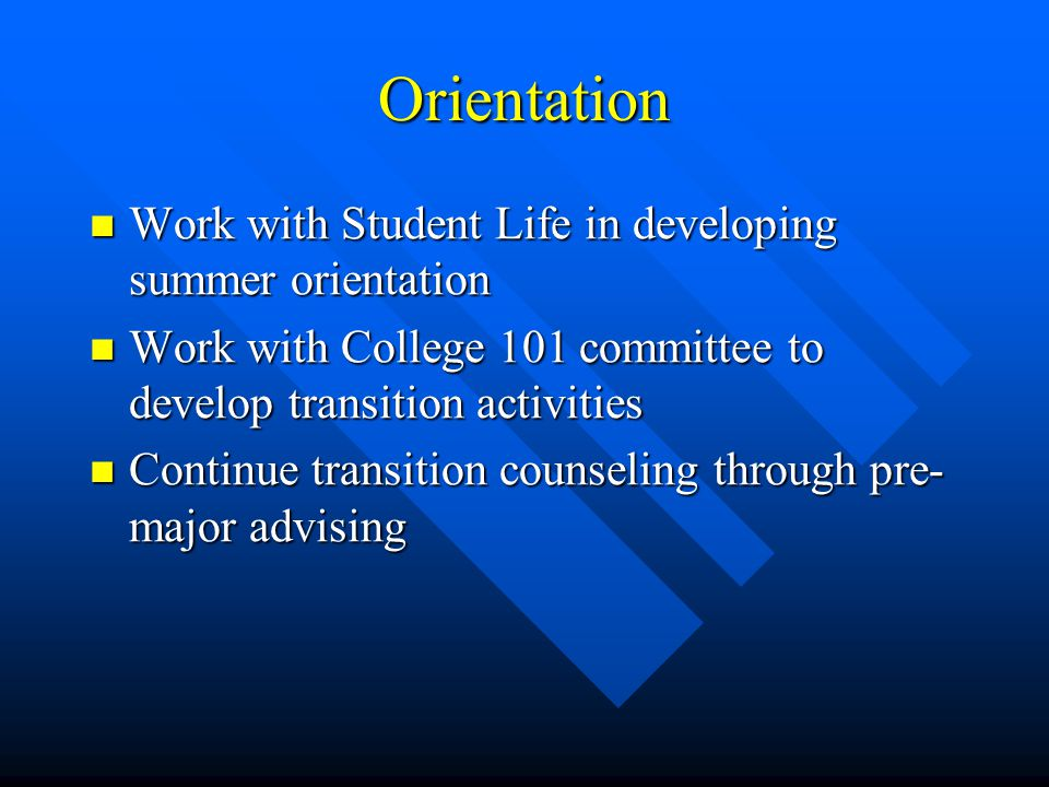 Orientation Work with Student Life in developing summer orientation Work with Student Life in developing summer orientation Work with College 101 committee to develop transition activities Work with College 101 committee to develop transition activities Continue transition counseling through pre- major advising Continue transition counseling through pre- major advising