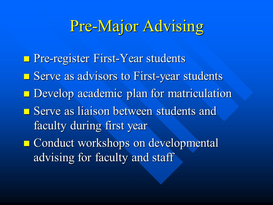 Pre-Major Advising Pre-register First-Year students Pre-register First-Year students Serve as advisors to First-year students Serve as advisors to First-year students Develop academic plan for matriculation Develop academic plan for matriculation Serve as liaison between students and faculty during first year Serve as liaison between students and faculty during first year Conduct workshops on developmental advising for faculty and staff Conduct workshops on developmental advising for faculty and staff