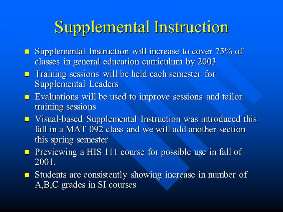 Supplemental Instruction Supplemental Instruction will increase to cover 75% of classes in general education curriculum by 2003 Supplemental Instruction will increase to cover 75% of classes in general education curriculum by 2003 Training sessions will be held each semester for Supplemental Leaders Training sessions will be held each semester for Supplemental Leaders Evaluations will be used to improve sessions and tailor training sessions Evaluations will be used to improve sessions and tailor training sessions Visual-based Supplemental Instruction was introduced this fall in a MAT 092 class and we will add another section this spring semester Visual-based Supplemental Instruction was introduced this fall in a MAT 092 class and we will add another section this spring semester Previewing a HIS 111 course for possible use in fall of 2001.