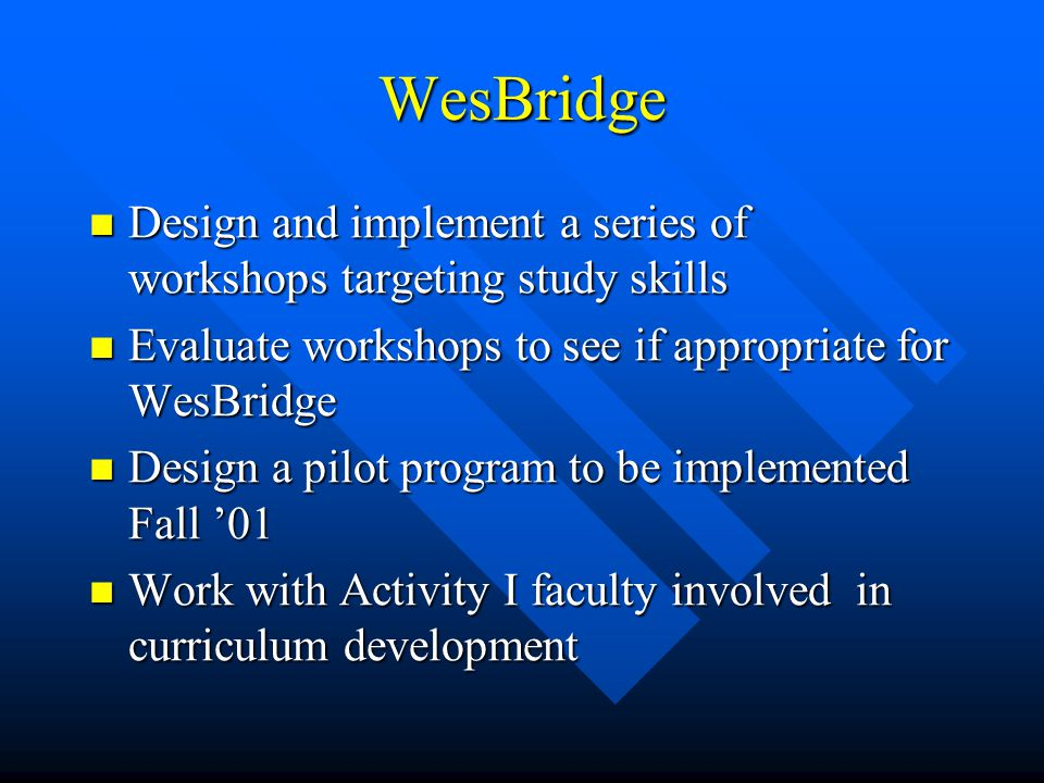 WesBridge Design and implement a series of workshops targeting study skills Design and implement a series of workshops targeting study skills Evaluate workshops to see if appropriate for WesBridge Evaluate workshops to see if appropriate for WesBridge Design a pilot program to be implemented Fall '01 Design a pilot program to be implemented Fall '01 Work with Activity I faculty involved in curriculum development Work with Activity I faculty involved in curriculum development