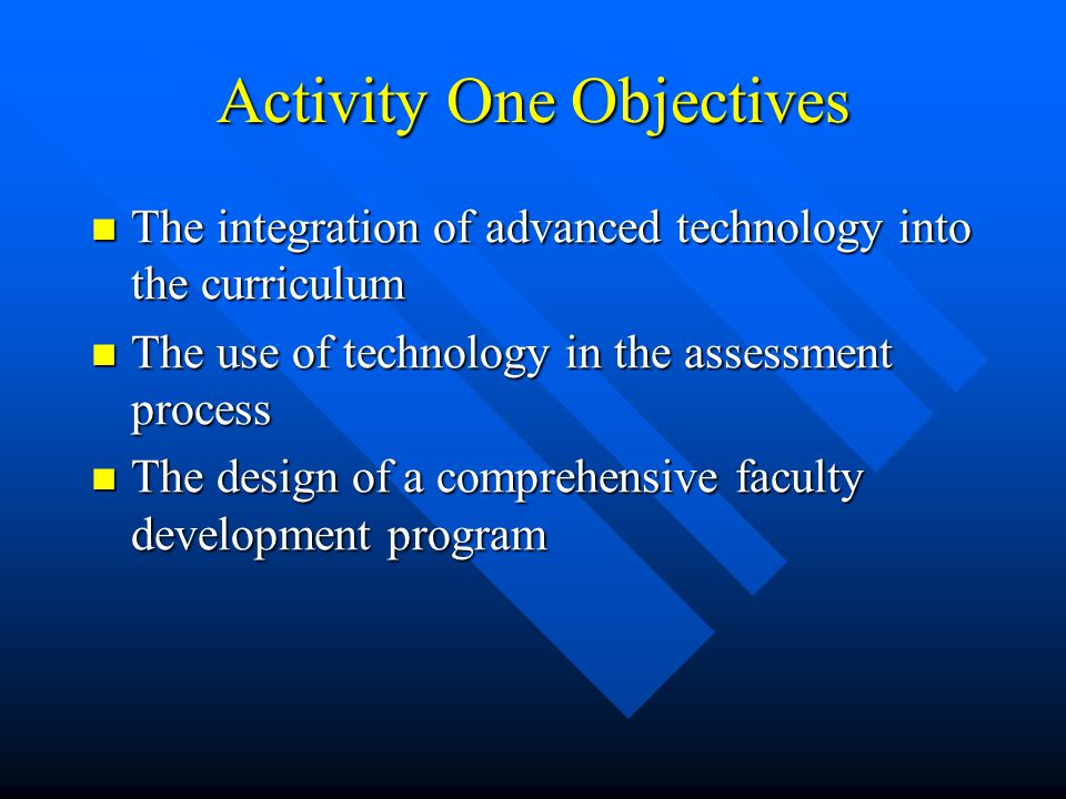 Activity One Objectives The integration of advanced technology into the curriculum The integration of advanced technology into the curriculum The use of technology in the assessment process The use of technology in the assessment process The design of a comprehensive faculty development program The design of a comprehensive faculty development program