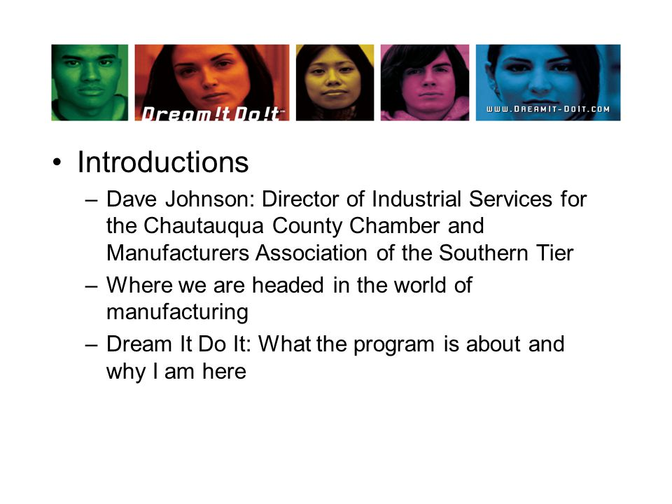 Introductions –Dave Johnson: Director of Industrial Services for the Chautauqua County Chamber and Manufacturers Association of the Southern Tier –Where we are headed in the world of manufacturing –Dream It Do It: What the program is about and why I am here