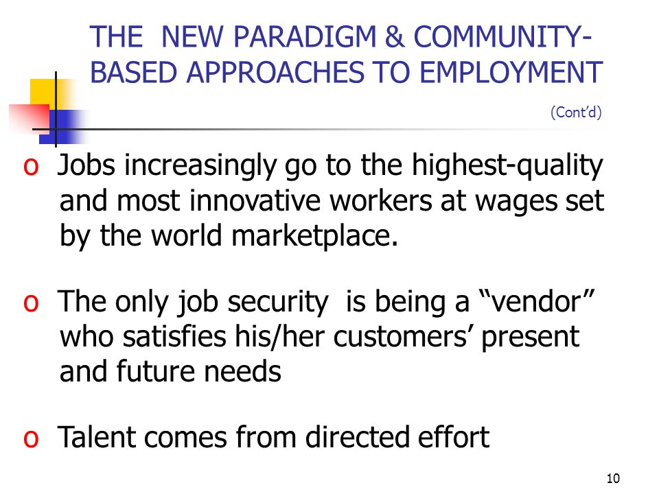 10 THE NEW PARADIGM & COMMUNITY- BASED APPROACHES TO EMPLOYMENT (Cont'd) o Jobs increasingly go to the highest-quality and most innovative workers at wages set by the world marketplace.