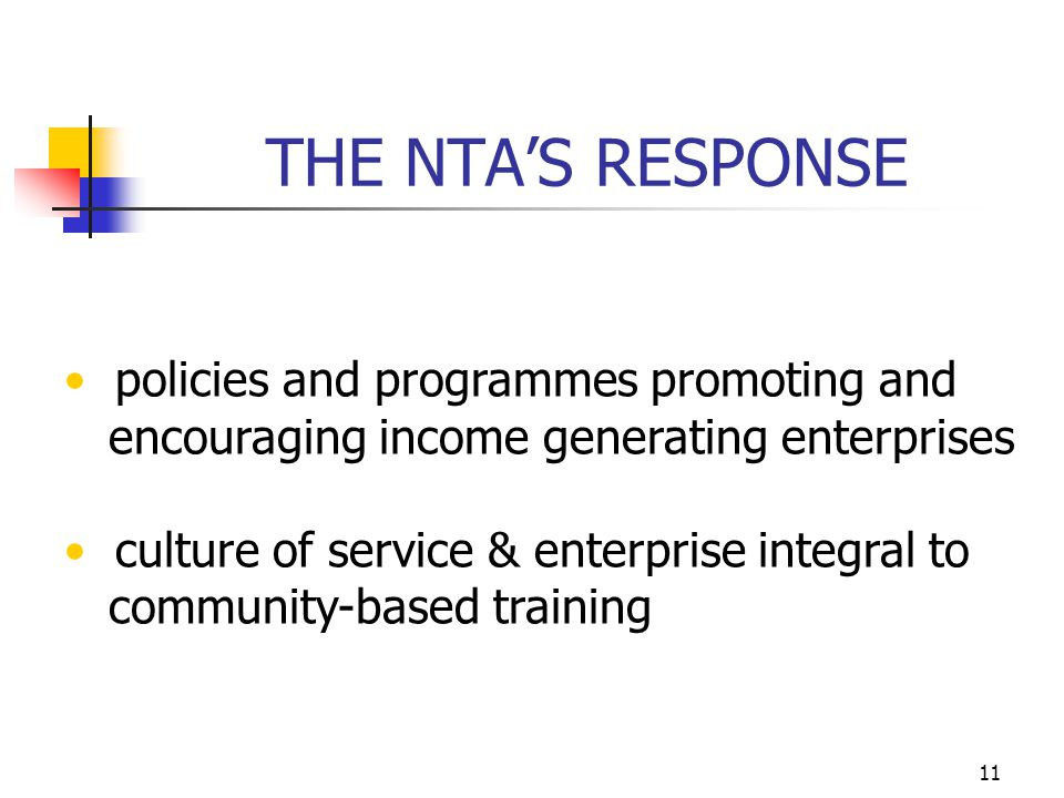 11 THE NTA'S RESPONSE policies and programmes promoting and encouraging income generating enterprises culture of service & enterprise integral to community-based training
