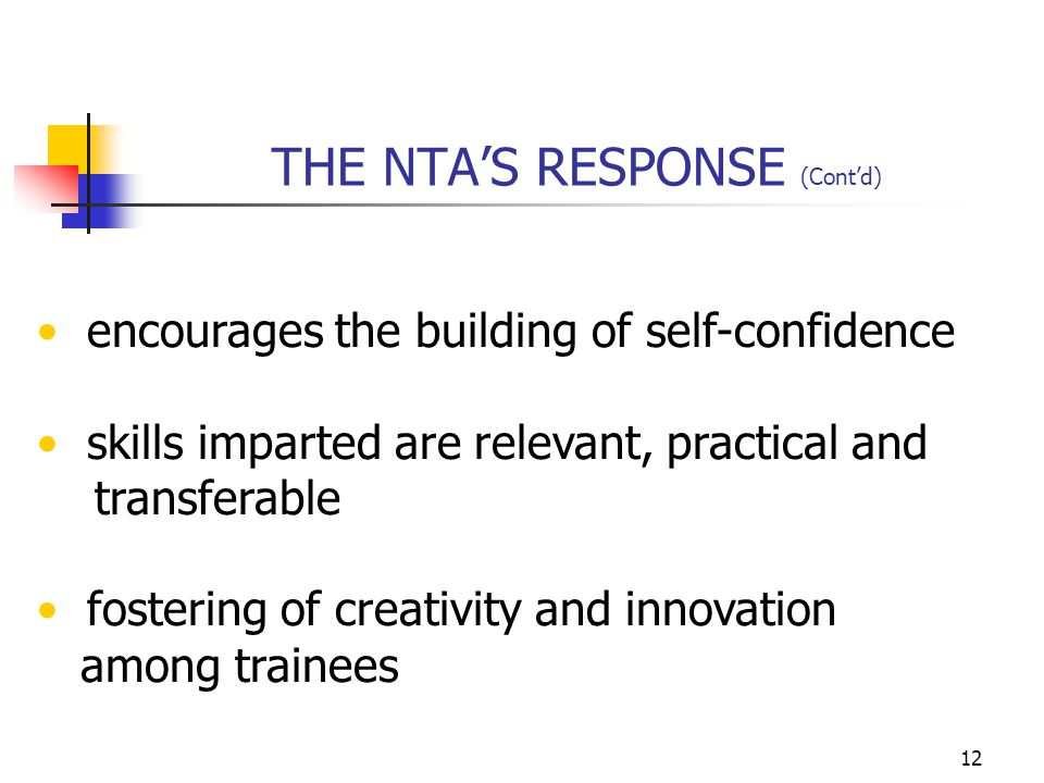 12 THE NTA'S RESPONSE (Cont'd) encourages the building of self-confidence skills imparted are relevant, practical and transferable fostering of creativity and innovation among trainees