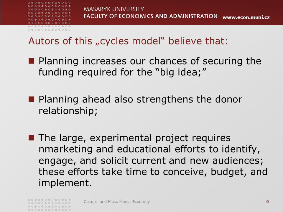 "www.econ.muni.cz Autors of this ""cycles model believe that: Planning increases our chances of securing the funding required for the big idea; Planning ahead also strengthens the donor relationship; The large, experimental project requires nmarketing and educational efforts to identify, engage, and solicit current and new audiences; these efforts take time to conceive, budget, and implement."