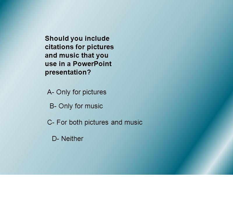 Should you include citations for pictures and music that you use in a PowerPoint presentation.