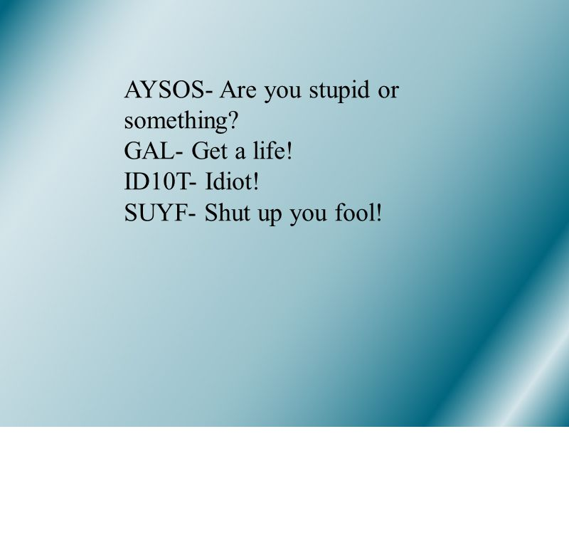 AYSOS- Are you stupid or something GAL- Get a life! ID10T- Idiot! SUYF- Shut up you fool!