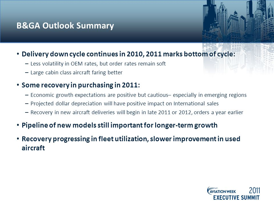 B&GA Outlook Summary Delivery down cycle continues in 2010, 2011 marks bottom of cycle: – Less volatility in OEM rates, but order rates remain soft – Large cabin class aircraft faring better Some recovery in purchasing in 2011: – Economic growth expectations are positive but cautious– especially in emerging regions – Projected dollar depreciation will have positive impact on International sales – Recovery in new aircraft deliveries will begin in late 2011 or 2012, orders a year earlier Pipeline of new models still important for longer-term growth Recovery progressing in fleet utilization, slower improvement in used aircraft