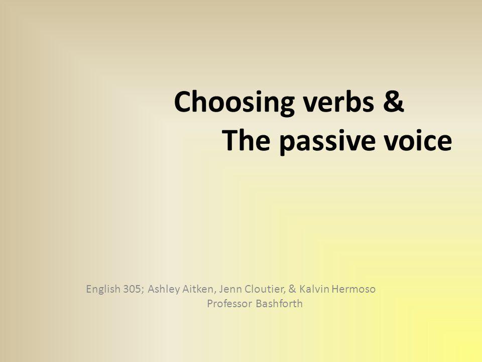 Choosing verbs & The passive voice English 305; Ashley Aitken, Jenn Cloutier, & Kalvin Hermoso Professor Bashforth