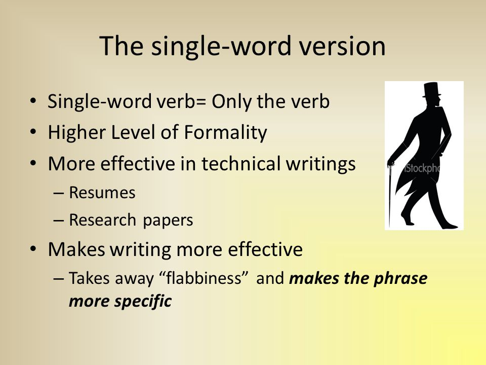 The single-word version Single-word verb= Only the verb Higher Level of Formality More effective in technical writings – Resumes – Research papers Makes writing more effective – Takes away flabbiness and makes the phrase more specific