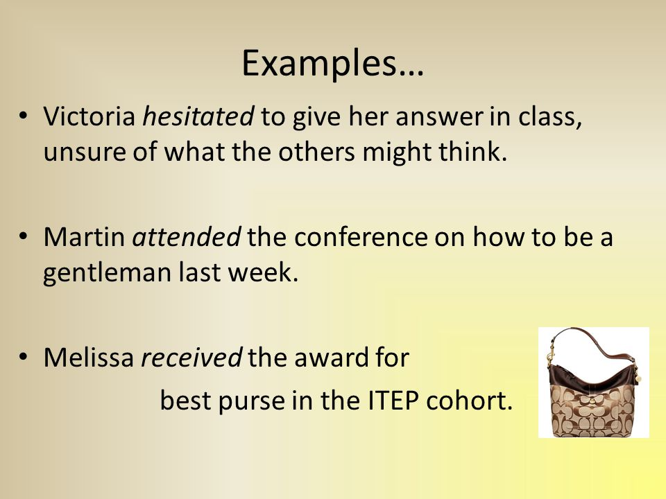 Examples… Victoria hesitated to give her answer in class, unsure of what the others might think.