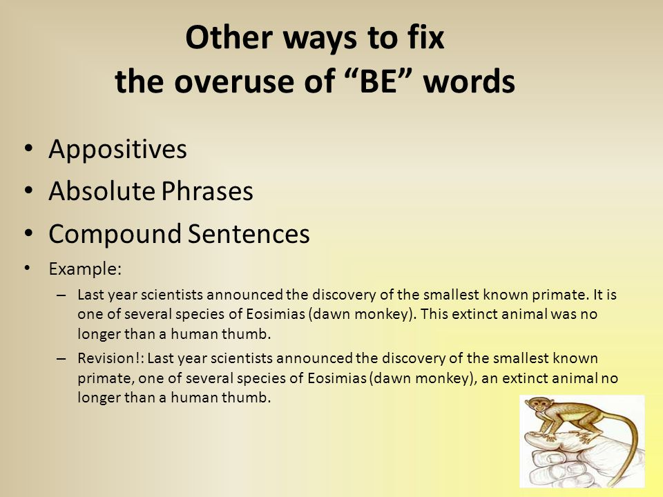 Other ways to fix the overuse of BE words Appositives Absolute Phrases Compound Sentences Example: – Last year scientists announced the discovery of the smallest known primate.
