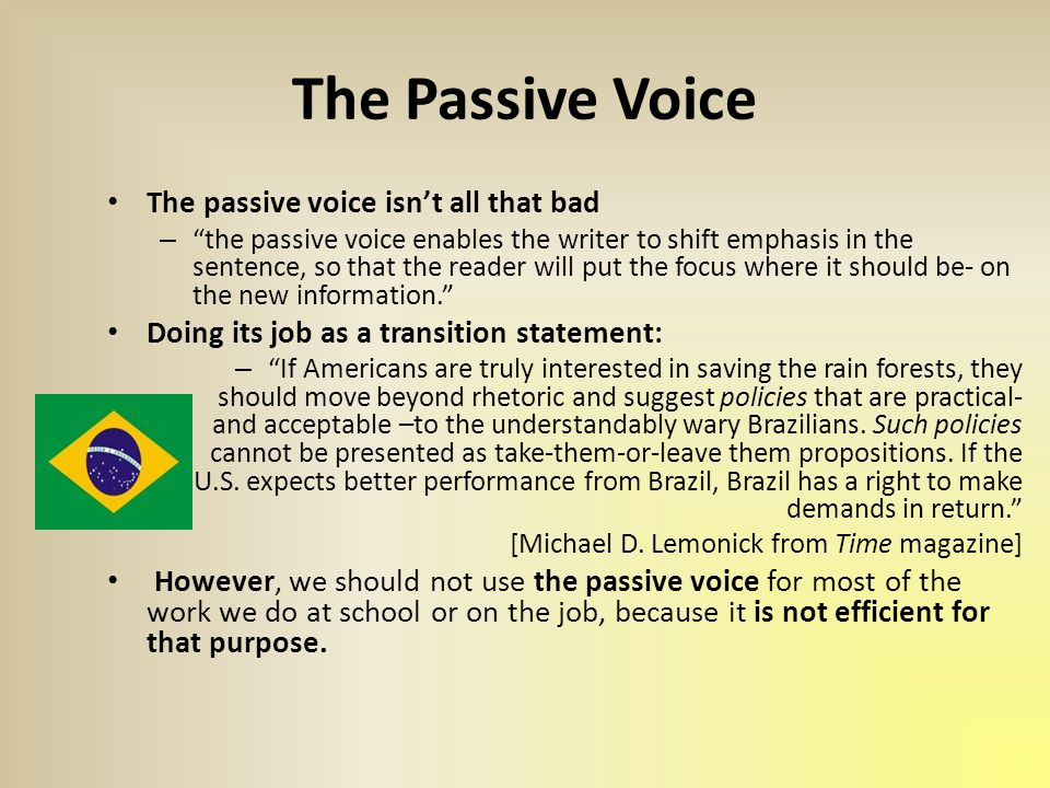 The Passive Voice The passive voice isn't all that bad – the passive voice enables the writer to shift emphasis in the sentence, so that the reader will put the focus where it should be- on the new information. Doing its job as a transition statement: – If Americans are truly interested in saving the rain forests, they should move beyond rhetoric and suggest policies that are practical- and acceptable –to the understandably wary Brazilians.