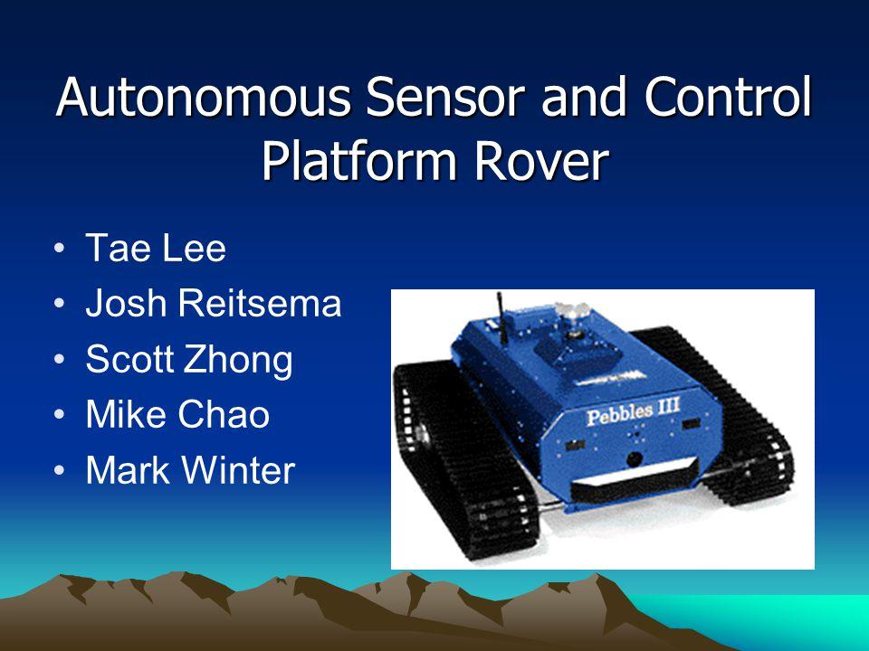Autonomous Sensor and Control Platform Rover Tae Lee Josh Reitsema Scott Zhong Mike Chao Mark Winter