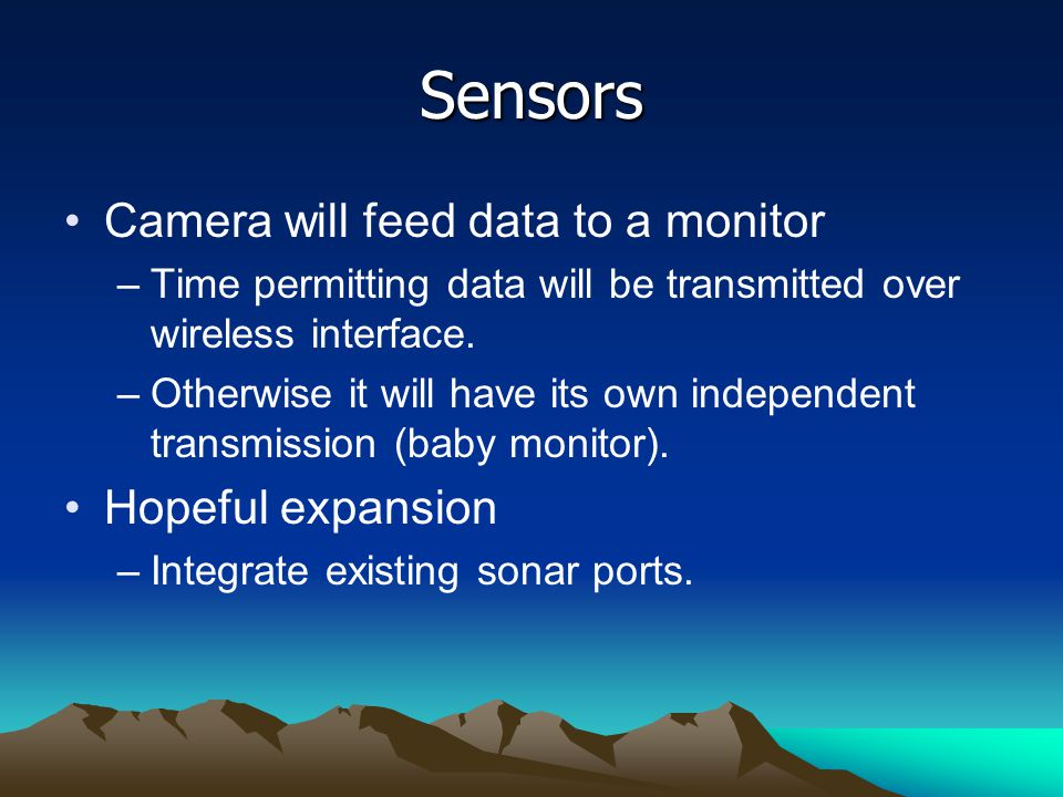 Sensors Camera will feed data to a monitor –Time permitting data will be transmitted over wireless interface.