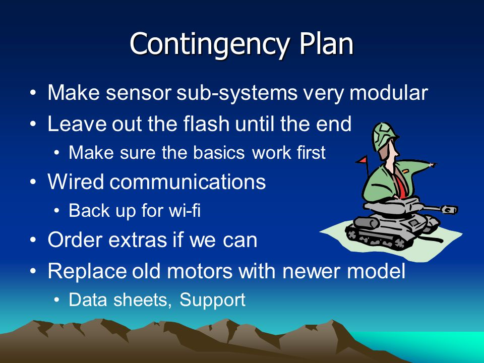 Contingency Plan Make sensor sub-systems very modular Leave out the flash until the end Make sure the basics work first Wired communications Back up for wi-fi Order extras if we can Replace old motors with newer model Data sheets, Support