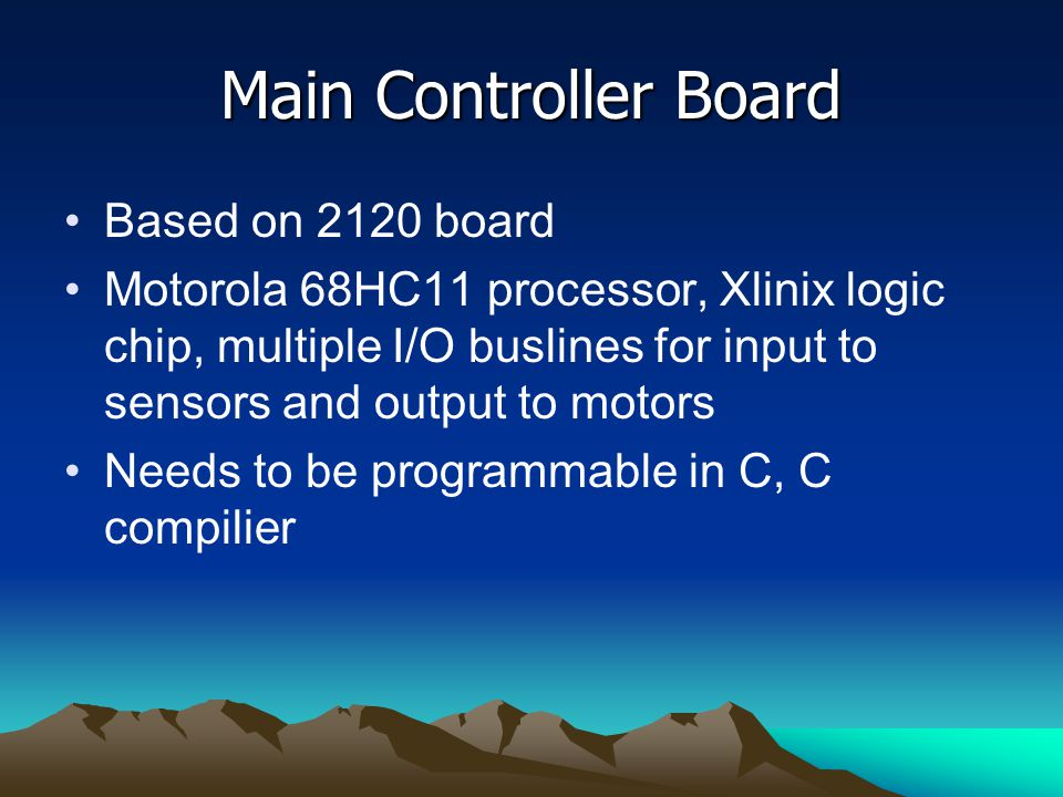 Main Controller Board Based on 2120 board Motorola 68HC11 processor, Xlinix logic chip, multiple I/O buslines for input to sensors and output to motors Needs to be programmable in C, C compilier
