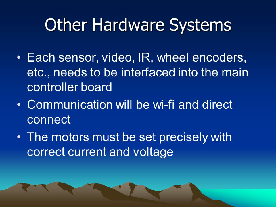 Other Hardware Systems Each sensor, video, IR, wheel encoders, etc., needs to be interfaced into the main controller board Communication will be wi-fi and direct connect The motors must be set precisely with correct current and voltage