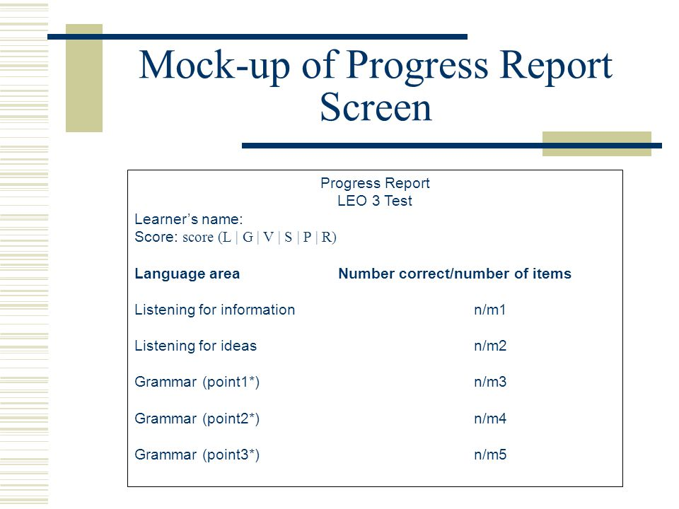 Mock-up of Progress Report Screen Progress Report LEO 3 Test Learner's name: Score: score (L | G | V | S | P | R) Language areaNumber correct/number of items Listening for informationn/m1 Listening for ideasn/m2 Grammar (point1*)n/m3 Grammar (point2*)n/m4 Grammar (point3*)n/m5