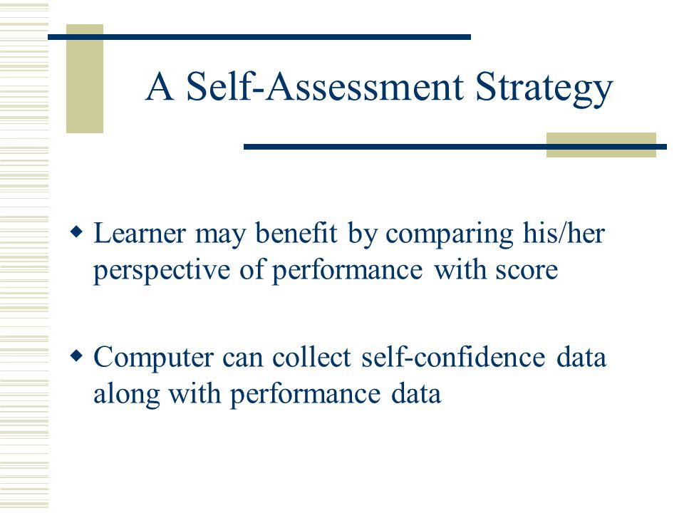 A Self-Assessment Strategy  Learner may benefit by comparing his/her perspective of performance with score  Computer can collect self-confidence data along with performance data