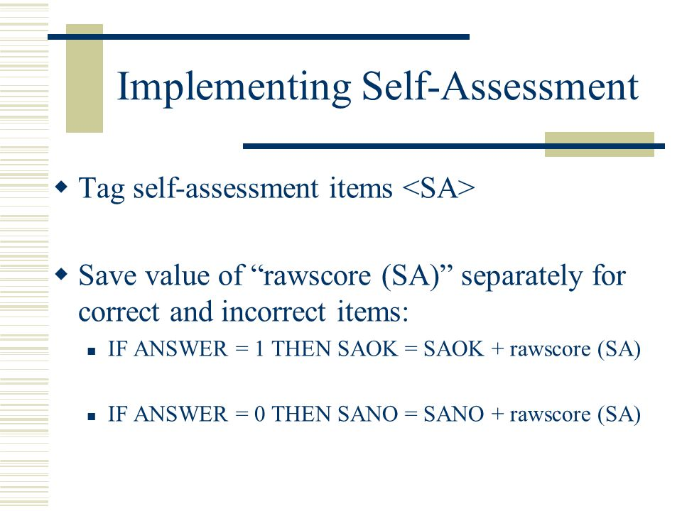 Implementing Self-Assessment  Tag self-assessment items  Save value of rawscore (SA) separately for correct and incorrect items: IF ANSWER = 1 THEN SAOK = SAOK + rawscore (SA) IF ANSWER = 0 THEN SANO = SANO + rawscore (SA)