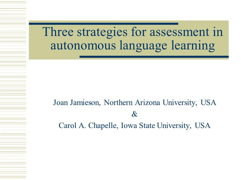 Three strategies for assessment in autonomous language learning Joan Jamieson, Northern Arizona University, USA & Carol A.