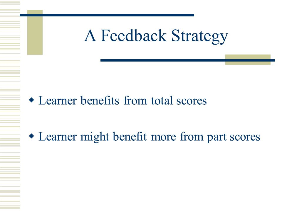 A Feedback Strategy  Learner benefits from total scores  Learner might benefit more from part scores