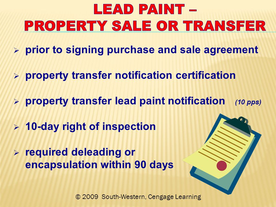 © 2009 South-Western, Cengage Learning  prior to signing purchase and sale agreement  property transfer notification certification  property transfer lead paint notification (10 pps)  10-day right of inspection  required deleading or encapsulation within 90 days