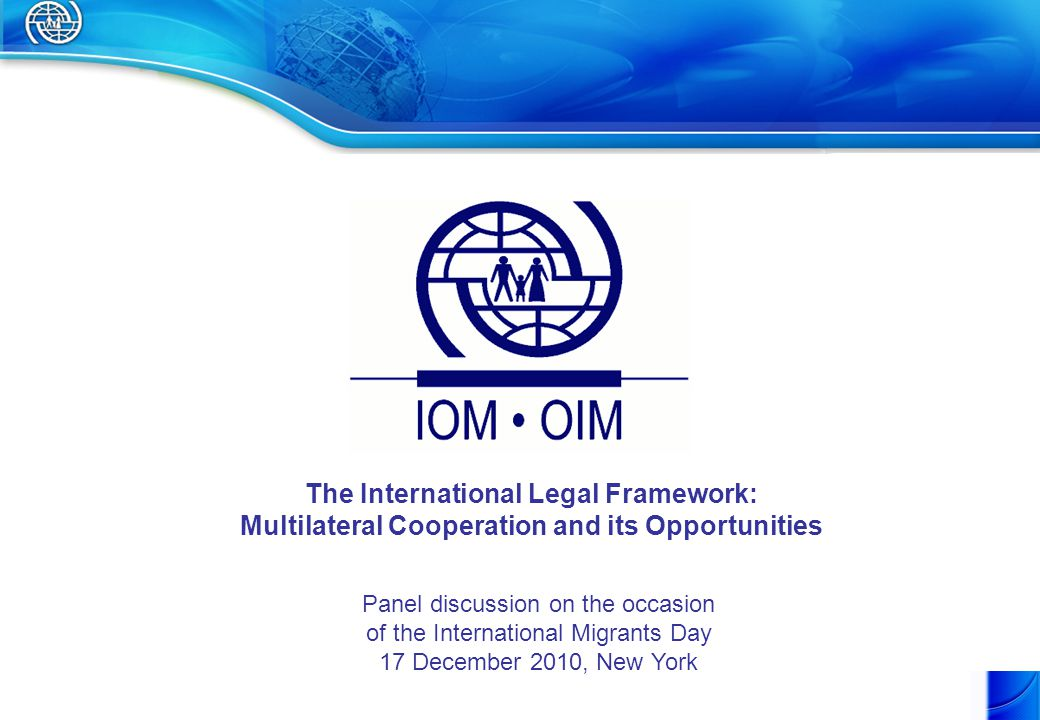 The International Legal Framework: Multilateral Cooperation and its Opportunities Panel discussion on the occasion of the International Migrants Day 17 December 2010, New York