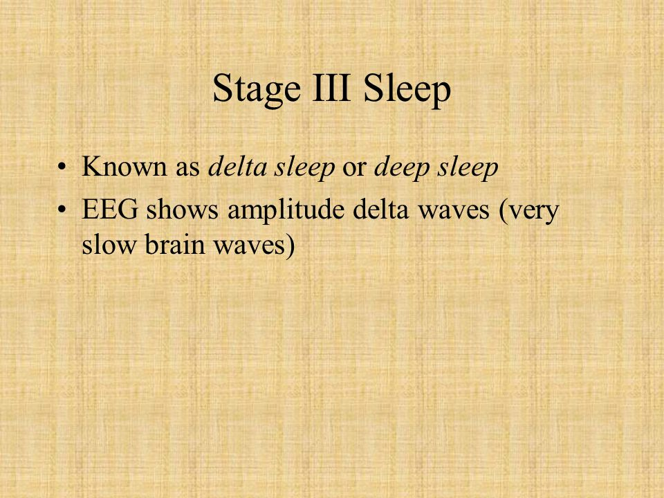 Stage IV Sleep Most people reach this stage after 1 hour Difficult to wake up sleeper Brain waves are almost pure delta waves 50 % of time sleep is in stage 4 State of oblivion If woken up you are very confused and disoriented Sleep walking, sleep talking and bedwetting can occur during this stage Important to physical well being –this is where your body gets its rest 1 1/2 hours a night