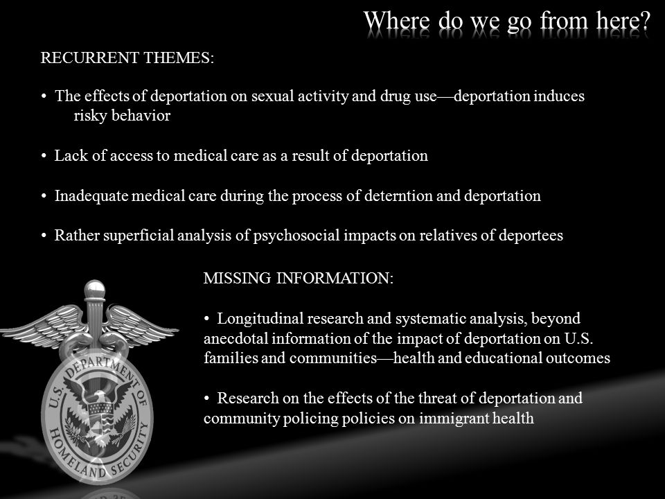 RECURRENT THEMES: The effects of deportation on sexual activity and drug use—deportation induces risky behavior Lack of access to medical care as a result of deportation Inadequate medical care during the process of deterntion and deportation Rather superficial analysis of psychosocial impacts on relatives of deportees MISSING INFORMATION: Longitudinal research and systematic analysis, beyond anecdotal information of the impact of deportation on U.S.