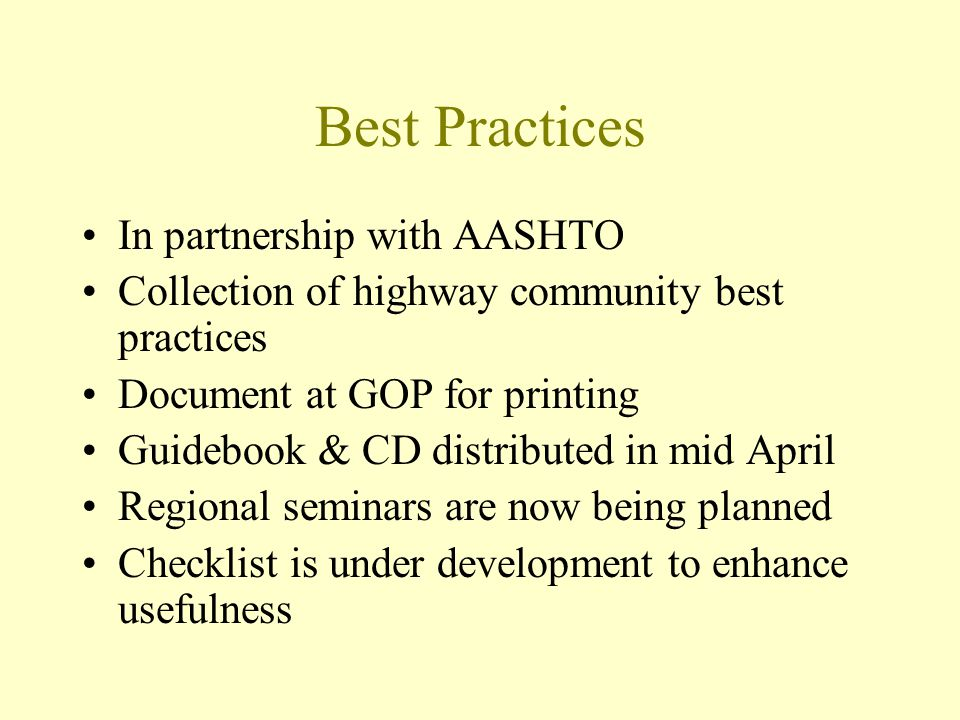 Best Practices In partnership with AASHTO Collection of highway community best practices Document at GOP for printing Guidebook & CD distributed in mid April Regional seminars are now being planned Checklist is under development to enhance usefulness
