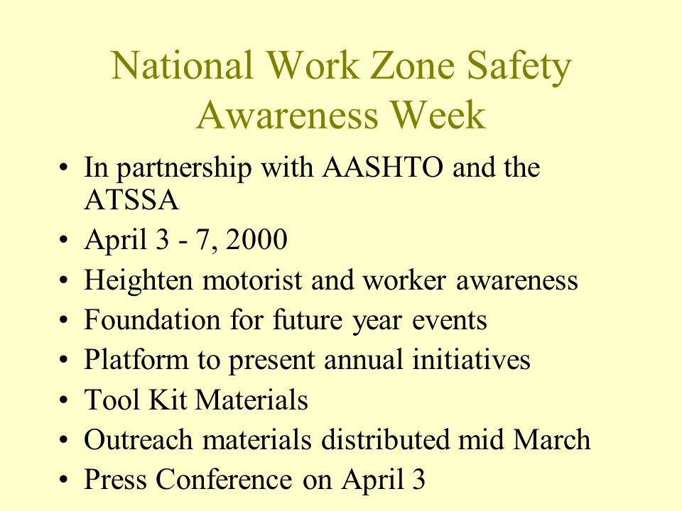 National Work Zone Safety Awareness Week In partnership with AASHTO and the ATSSA April 3 - 7, 2000 Heighten motorist and worker awareness Foundation for future year events Platform to present annual initiatives Tool Kit Materials Outreach materials distributed mid March Press Conference on April 3