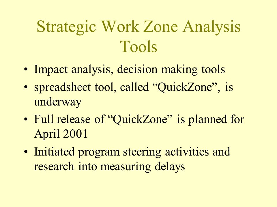Strategic Work Zone Analysis Tools Impact analysis, decision making tools spreadsheet tool, called QuickZone , is underway Full release of QuickZone is planned for April 2001 Initiated program steering activities and research into measuring delays