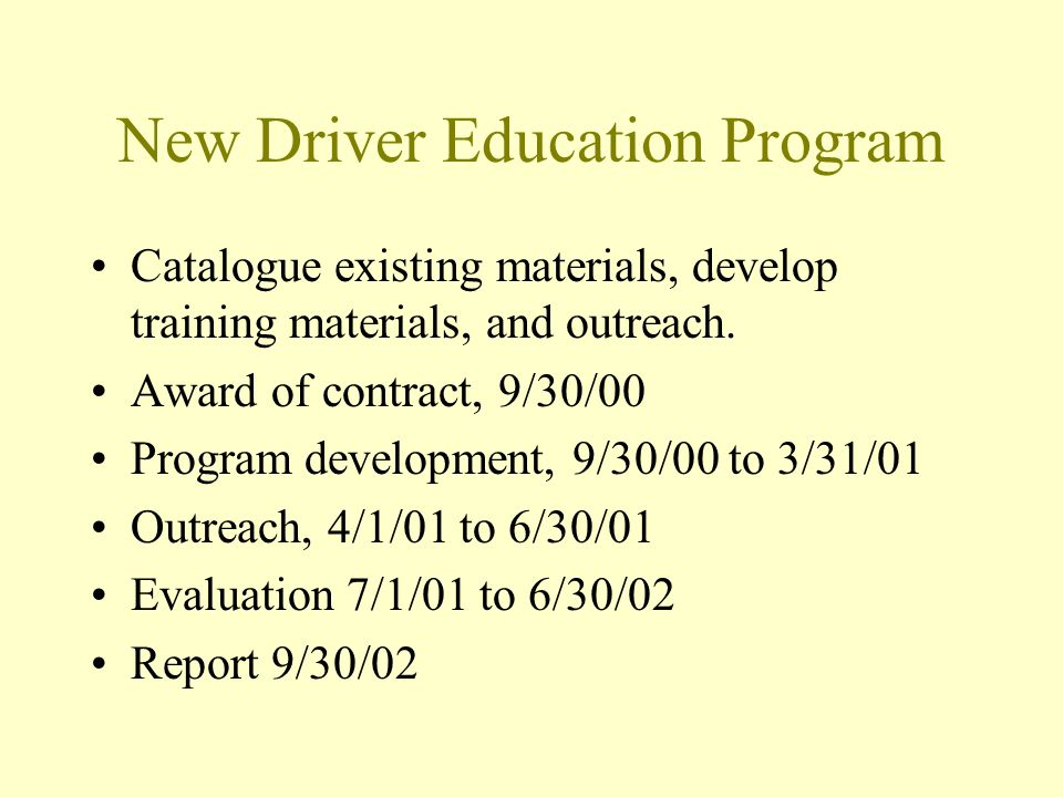 New Driver Education Program Catalogue existing materials, develop training materials, and outreach. Award of contract, 9/30/00 Program development, 9