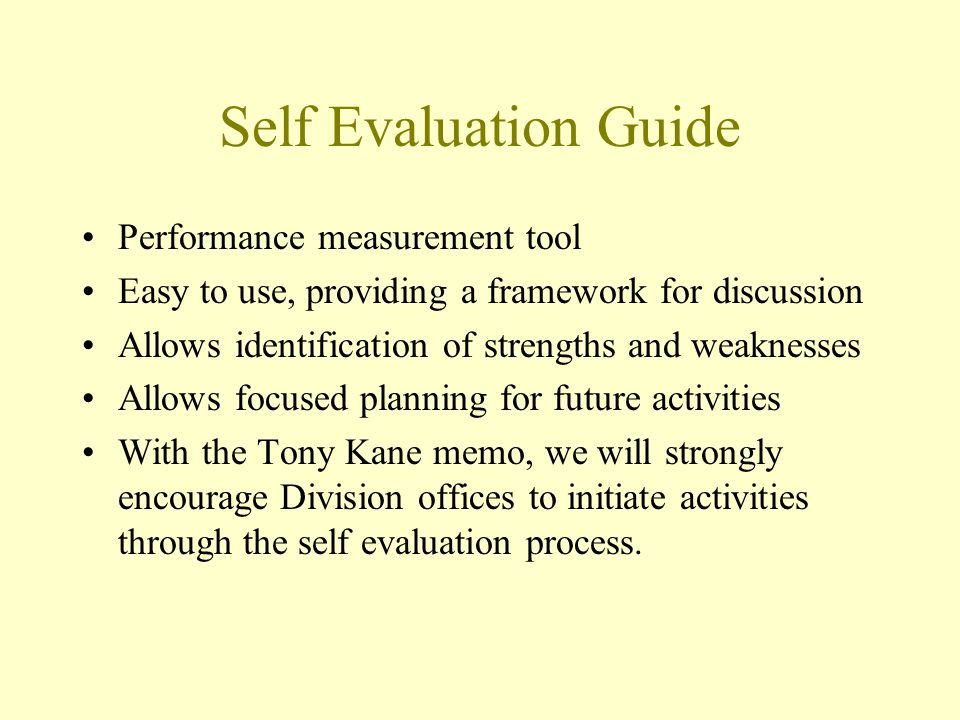 Self Evaluation Guide Performance measurement tool Easy to use, providing a framework for discussion Allows identification of strengths and weaknesses Allows focused planning for future activities With the Tony Kane memo, we will strongly encourage Division offices to initiate activities through the self evaluation process.