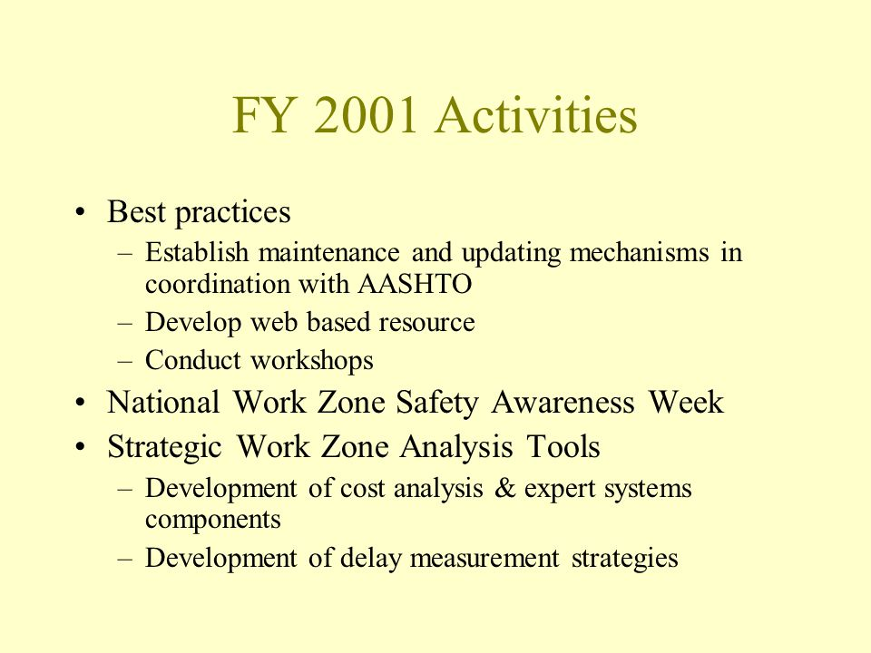 FY 2001 Activities Best practices –Establish maintenance and updating mechanisms in coordination with AASHTO –Develop web based resource –Conduct workshops National Work Zone Safety Awareness Week Strategic Work Zone Analysis Tools –Development of cost analysis & expert systems components –Development of delay measurement strategies