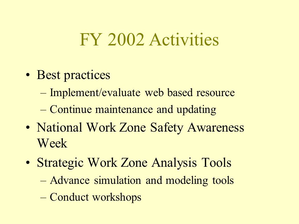 FY 2002 Activities Best practices –Implement/evaluate web based resource –Continue maintenance and updating National Work Zone Safety Awareness Week S