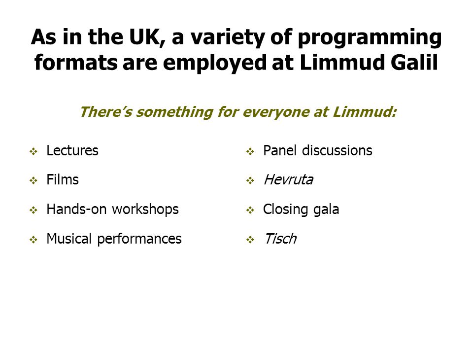 As in the UK, a variety of programming formats are employed at Limmud Galil  Lectures  Films  Hands-on workshops  Musical performances  Panel discussions  Hevruta  Closing gala  Tisch There's something for everyone at Limmud:
