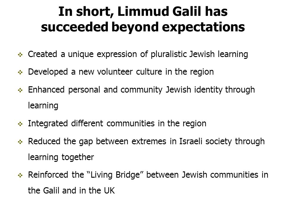 In short, Limmud Galil has succeeded beyond expectations  Created a unique expression of pluralistic Jewish learning  Developed a new volunteer culture in the region  Enhanced personal and community Jewish identity through learning  Integrated different communities in the region  Reduced the gap between extremes in Israeli society through learning together  Reinforced the Living Bridge between Jewish communities in the Galil and in the UK