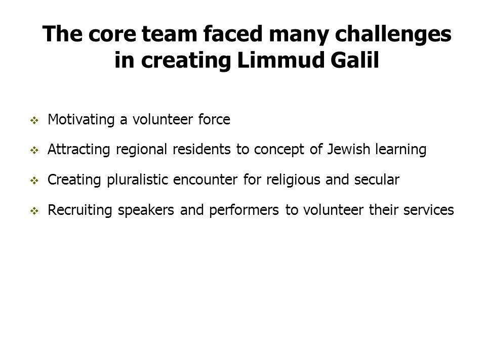 The core team faced many challenges in creating Limmud Galil  Motivating a volunteer force  Attracting regional residents to concept of Jewish learning  Creating pluralistic encounter for religious and secular  Recruiting speakers and performers to volunteer their services