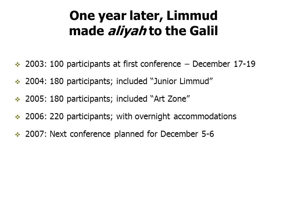 One year later, Limmud made aliyah to the Galil  2003: 100 participants at first conference – December 17-19  2004: 180 participants; included Junior Limmud  2005: 180 participants; included Art Zone  2006: 220 participants; with overnight accommodations  2007: Next conference planned for December 5-6