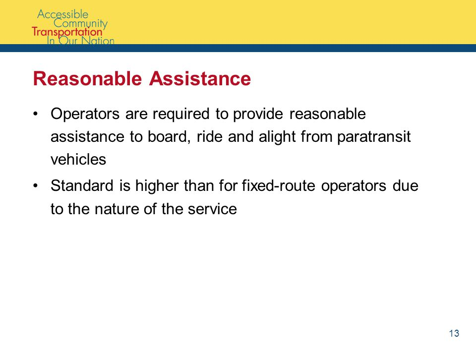 Reasonable Assistance Operators are required to provide reasonable assistance to board, ride and alight from paratransit vehicles Standard is higher than for fixed-route operators due to the nature of the service 13