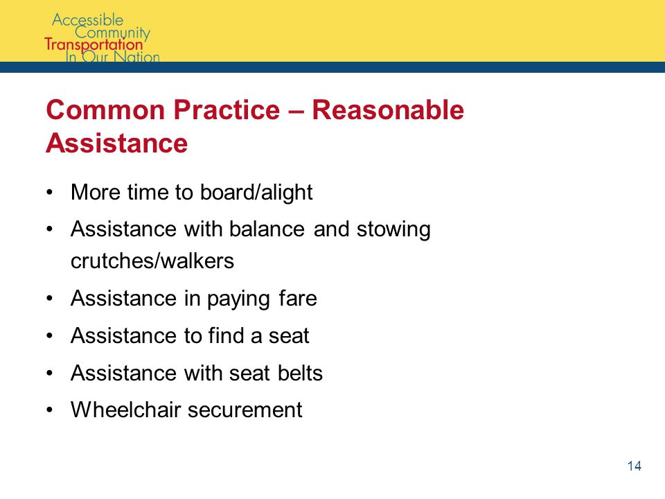 Common Practice – Reasonable Assistance More time to board/alight Assistance with balance and stowing crutches/walkers Assistance in paying fare Assistance to find a seat Assistance with seat belts Wheelchair securement 14