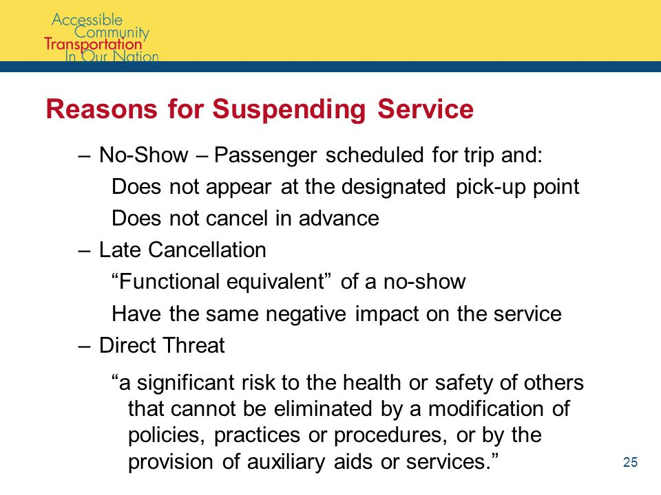 Reasons for Suspending Service –No-Show – Passenger scheduled for trip and: Does not appear at the designated pick-up point Does not cancel in advance –Late Cancellation Functional equivalent of a no-show Have the same negative impact on the service –Direct Threat a significant risk to the health or safety of others that cannot be eliminated by a modification of policies, practices or procedures, or by the provision of auxiliary aids or services. 25