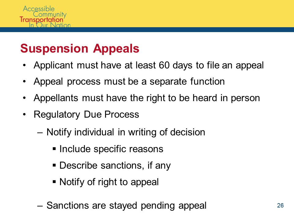 26 Suspension Appeals Applicant must have at least 60 days to file an appeal Appeal process must be a separate function Appellants must have the right to be heard in person Regulatory Due Process –Notify individual in writing of decision  Include specific reasons  Describe sanctions, if any  Notify of right to appeal –Sanctions are stayed pending appeal 26