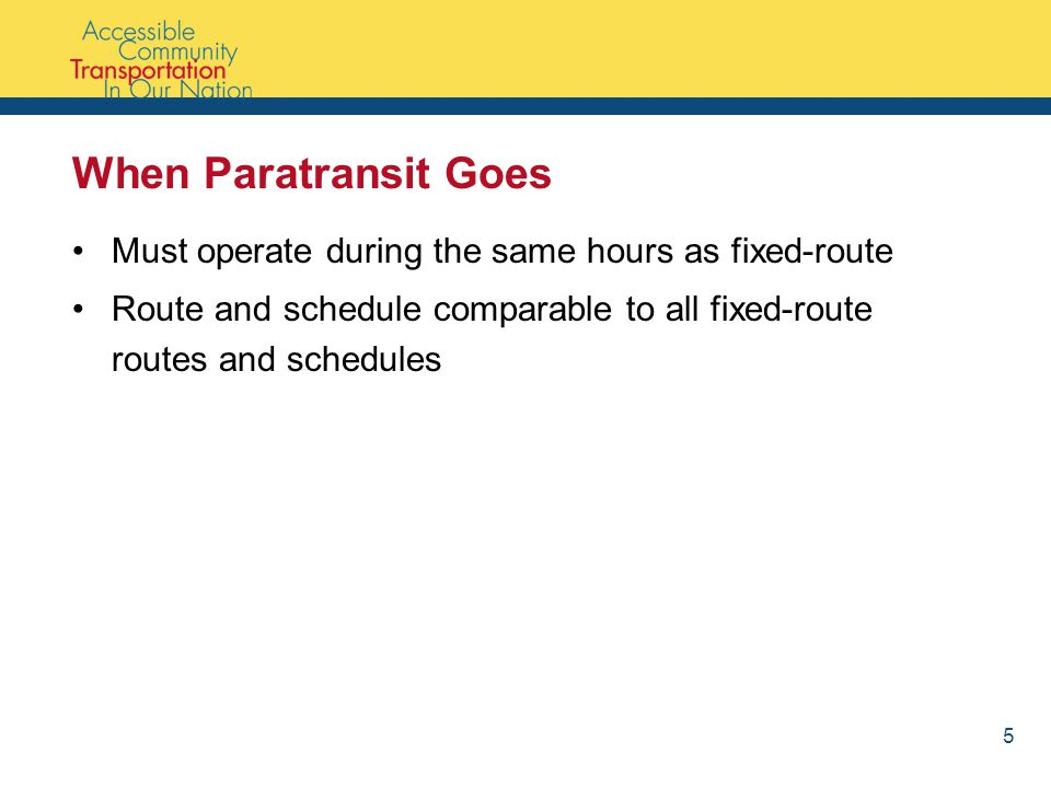 When Paratransit Goes Must operate during the same hours as fixed-route Route and schedule comparable to all fixed-route routes and schedules 5