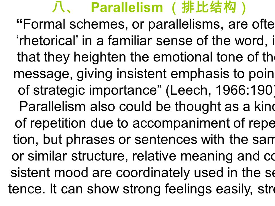 "八、 Parallelism (排比结构) ""Formal schemes, or parallelisms, are often 'rhetorical' in a familiar sense of the word, in that they heighten the emotional to"