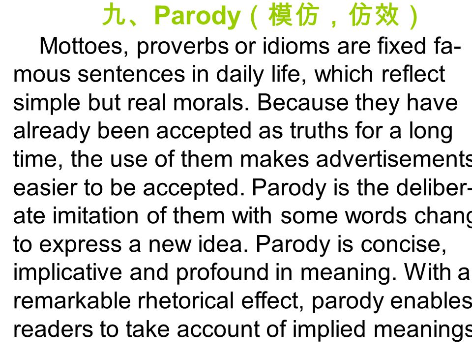 九、 Parody (模仿,仿效) Mottoes, proverbs or idioms are fixed fa- mous sentences in daily life, which reflect simple but real morals. Because they have alre